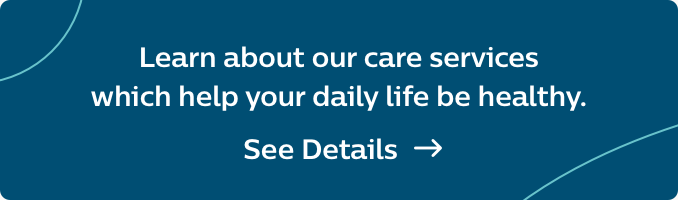 Learn about our care services which help your daily life be healthy.